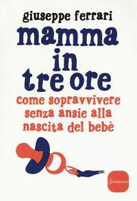 Mamma in tre ore : come sopravvivere senza ansie alla nascita del bebè / Giuseppe Ferrari