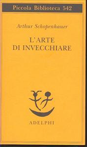 L'arte di invecchiare, ovvero, Senilia / Arthur Schopenhauer ; a cura e con un saggio di Franco Volpi ; traduzione di Giovanni Gurisatti
