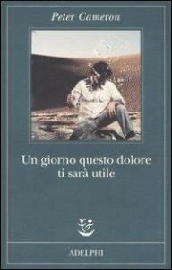 Un giorno questo dolore ti sarà utile / Peter Cameron ; traduzione di Giuseppina Oneto