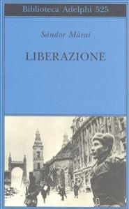 Liberazione / Sándor Márai ; traduzione di Laura Sgarioto
