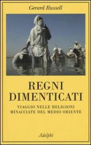 Regni dimenticati : viaggio nelle religioni minacciate del Medio Oriente / Gerard Russell ; prefazione di Rory Stewart