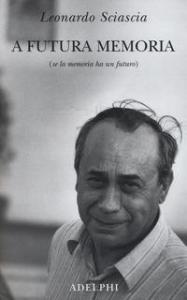 A futura memoria : (se la memoria ha un futuro) / Leonardo Sciascia ; a cura di Paolo Squillacioti