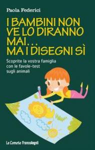 I bambini non ve lo diranno mai... ma i disegni sì : scoprite la vostra famiglia con le favole-test sugli animali / Paola Federici