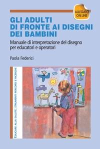 Gli adulti di fronte ai disegni dei bambini : manuale di interpretazione del disegno per educatori e operatori / Paola Federici
