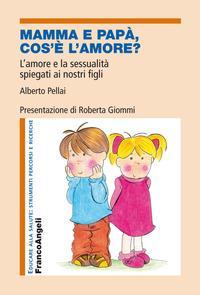 Mamma cos'è l'amore? : l'amore e la sessualità spiegati ai nostri figli / Alberto Pellai