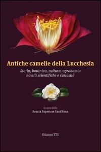Antiche camelie della Lucchesia. Storia, botanica, cultura, agronomia, novità scientifiche e curiosità