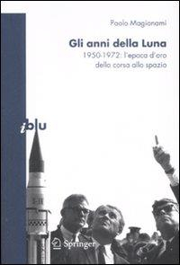 Gli anni della luna : 1950-1972, l'epoca d'oro della corsa allo spazio / Paolo Magionami