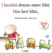 I bambini devono essere felici, non farci felici... / Elisabetta Rossini, Elena Urso