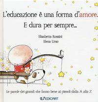 L'educazione è una forma d'amore, e dura per sempre... / Elisabetta Rossini, Elena Urso