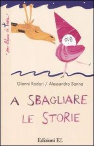 A sbagliare le storie / Gianni Rodari ; illustrazioni di Alessandro Sanna