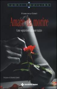 Amare da morire : come sopravvivere all'amore malato / Francesca Cenci