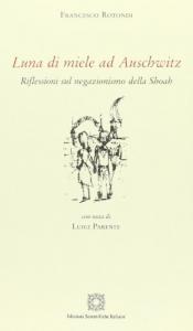Luna di miele ad Auschwitz : riflessioni sul negazionismo della Shoah / Francesco Rotondi ; con una nota di Luigi Parente