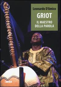 Griot : il maestro della parola : musica, memoria storica e letteratura orale in Africa occidentale / Leonardo D'Amico