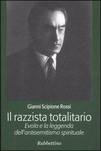 Il razzista totalitario : Evola e la leggenda dell'antisemitismo spirituale / Gianni Scipione Rossi
