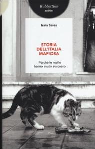 Storia dell'Italia mafiosa : perché le mafie hanno avuto successo / Isaia Sales