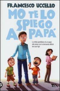 Mo te lo spiego a papà : la sfida quotidiana di un papà alle prese con le domande difficili dei suoi figli / Francesco Uccello