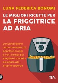 Le migliori ricette per la friggitrice ad aria :[ la cucina italiana con lo strumento più popolare di oggi, e con i consigli per scegliere il modello più adatto alle proprie esigenze]