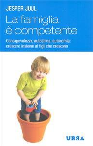 La famiglia è competente : consapevolezza, autostima, autonomia : crescere insieme ai figli che crescono / Jesper Juul
