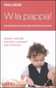 W la pappa! : dall'introduzione dei cibi solidi all'alimentazione adulta / Paola Negri