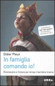 In famiglia comando io! : riconoscere e fermare per tempo il bambino tiranno / Didier Pleux