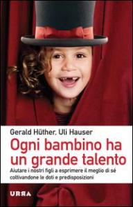 Ogni bambino ha un grande talento : aiutare i nostri figli a esprimere il meglio di sé coltivandone le doti e predisposizioni / Gerald Hüther, Uli Hauser