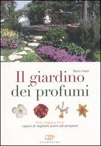 Il giardino dei profumi : fiori, foglie e frutti capaci di regalare aromi ed emozioni / Mario Vietti