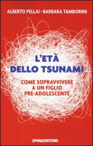 L'età dello Tsunami : come sopravvivere a un figlio pre-adolescente / Alberto Pellai, Barbara Tamborini
