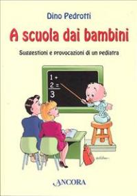 A scuola dai bambini : suggestioni e provocazioni di un pediatra / Dino Pedrotti