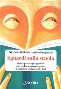 Sguardi sulla scuola : guida pratica per genitori che vogliono accompagnare il cammino scolastico dei figli / Nicoletta Ballabio, Attilio Bergamini