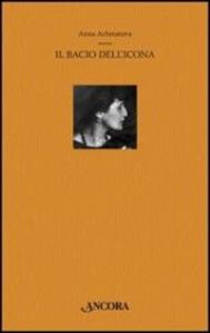 Il bacio dell'icona : antologia poetica / Anna Achmatova ; a cura di Curzia Ferrari