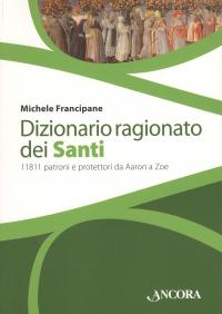 Dizionario ragionato dei santi : 11.811 santi, beati, patroni e protettori da Aaron a Zoe / Michele Francipane