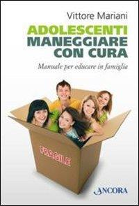 Adolescenti : maneggiare con cura : manuale per educare in famiglia / Vittore Mariani