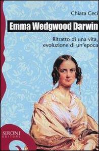 Emma Wedgwood Darwin : ritratto di una vita, evoluzione di un'epoca / Chiara Ceci