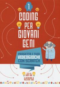Coding per giovani geni. 1, Progetta i tuoi videogiochi con Scratch