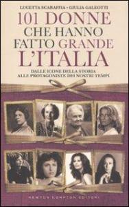 101 donne che hanno fatto grande l'Italia : dalle icone della storia alle protagoniste dei nostri tempi / Lucetta Scaraffia, Giulia Galeotti