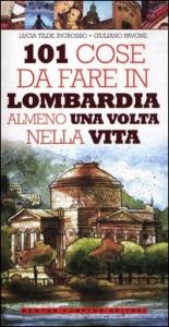 101 cose da fare in Lombardia almeno una volta nella vita / Lucia Tilde Ingrosso, Giuliano Pavone ; illustrazioni di Andrea Parisi