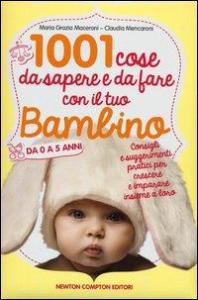 1001 cose da sapere e da fare con il tuo bambino da 0 a 5 anni / Maria Grazia Maceroni, Claudia Mencaroni
