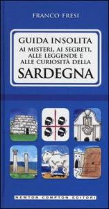 Guida insolita ai misteri, ai segreti, alle leggende e alle curiosità della Sardegna / Franco Fresi