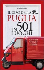 Il giro della Puglia in 501 luoghi : una terra d'incanto tutta da scoprire / Stefania Mola