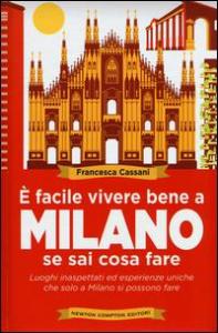 È facile vivere bene a Milano se sai cosa fare : luoghi inaspettati ed esperienze uniche che solo a Milano si possono fare / Francesca Cassani