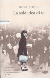 La sola idea di te / Rosie Alison ; traduzione di Chiara Brovelli