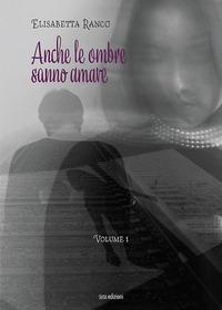 Anche le ombre sanno amare / Elisabetta Ranco. Vol. 1