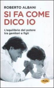 Si fa come dico io : l'equilibrio del potere tra genitori e figli / Roberto Albani