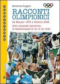 Racconti olimpionici : da Monaco 1972 a Pechino 2008 : dieci olimpiadi attraverso le testimonianze di chi le ha vinte / Bartolomeo Ruggiero