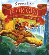 Le origini del Regno della Fantasia / Geronimo Stilton