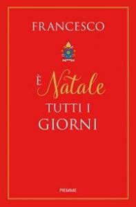 È Natale tutti i giorni / papa Francesco (Jorge Mario Bergoglio) ; a cura di Natale Benazzi
