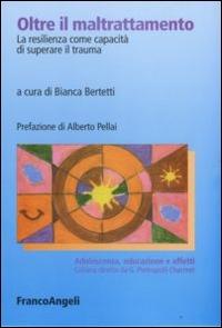 Oltre il maltrattamento : la resilienza come capacità di superare il trauma / a cura di Bianca Bertetti ; prefazione di Alberto Pellai