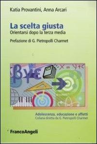 La scelta giusta : orientarsi dopo la terza media / Katia Provantini, Anna Arcari