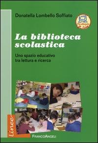 La biblioteca scolastica : uno spazio educativo tra lettura e ricerca / Donatella Lombello Soffiato