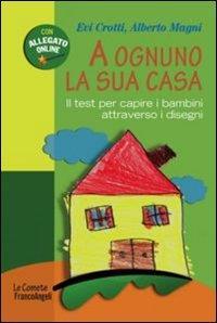 A ognuno la sua casa : il test per capire i bambini attraverso i disegni / Evi Crotti, Alberto Magni